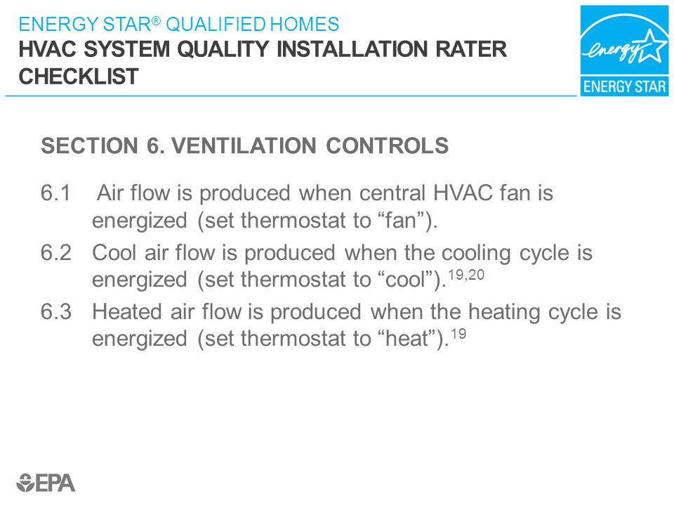 ENERGY STAR ® QUALIFIED HOMES HVAC SYSTEM QUALITY INSTALLATION RATER CHECKLIST SECTION 6. VENTILATION CONTROLS 6.1 Air flow is produced when central H