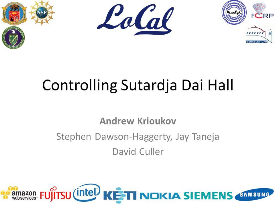 Controlling Sutardja Dai Hall Andrew Krioukov Stephen Dawson-Haggerty, Jay Taneja David Culler