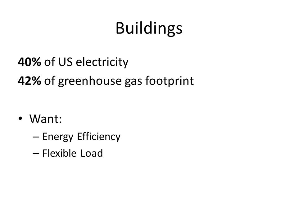 Buildings 40% of US electricity 42% of greenhouse gas footprint Want: – Energy Efficiency – Flexible Load