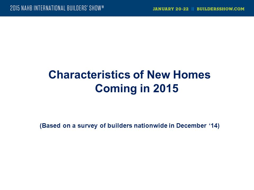 Characteristics of New Homes Coming in 2015 (Based on a survey of builders nationwide in December '14)