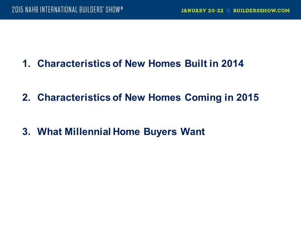 1.Characteristics of New Homes Built in 2014 2.Characteristics of New Homes Coming in 2015 3.What Millennial Home Buyers Want