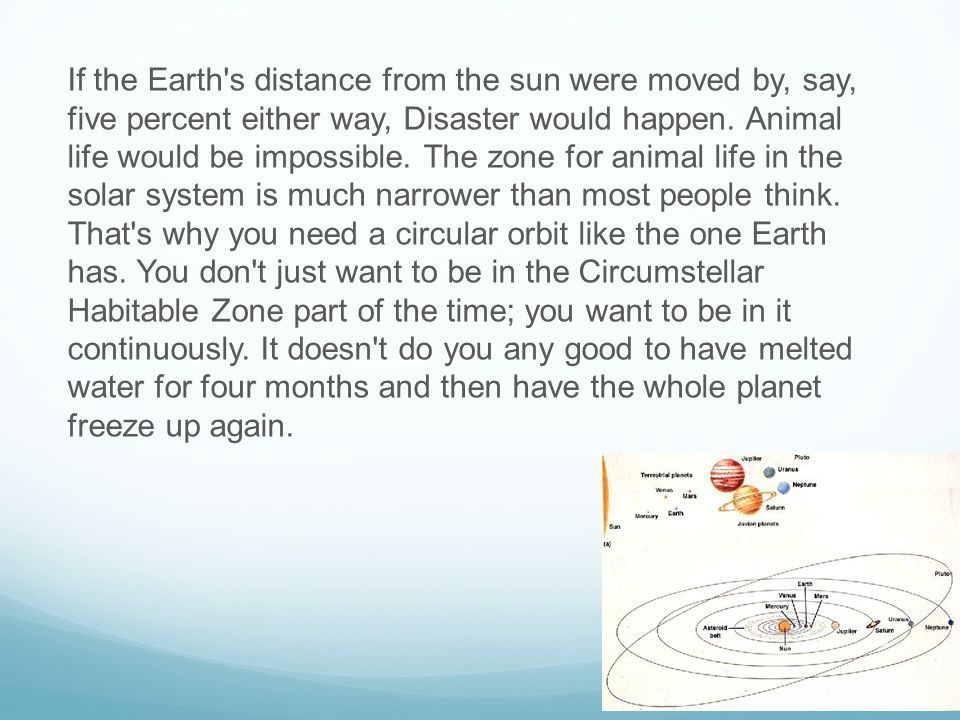 If the Earth s distance from the sun were moved by, say, five percent either way, Disaster would happen.