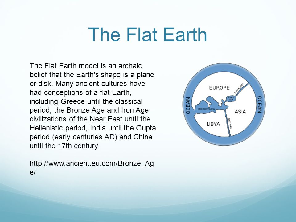 The Flat Earth The Flat Earth model is an archaic belief that the Earth s shape is a plane or disk.