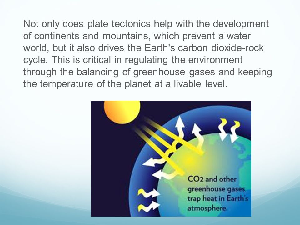 Not only does plate tectonics help with the development of continents and mountains, which prevent a water world, but it also drives the Earth s carbon dioxide-rock cycle, This is critical in regulating the environment through the balancing of greenhouse gases and keeping the temperature of the planet at a livable level.