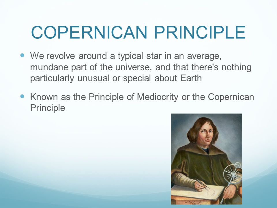 COPERNICAN PRINCIPLE We revolve around a typical star in an average, mundane part of the universe, and that there s nothing particularly unusual or special about Earth Known as the Principle of Mediocrity or the Copernican Principle
