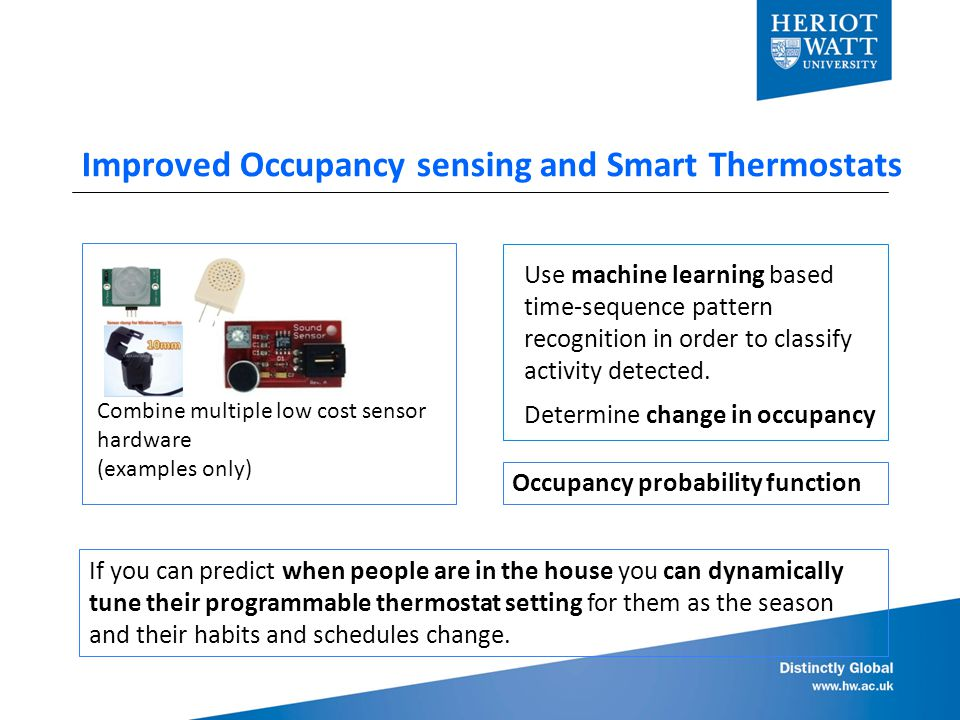 Improved Occupancy sensing and Smart Thermostats If you can predict when people are in the house you can dynamically tune their programmable thermostat setting for them as the season and their habits and schedules change.