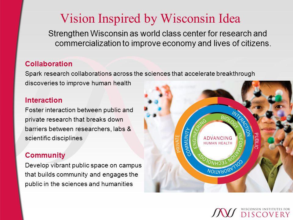 Vision Inspired by Wisconsin Idea Strengthen Wisconsin as world class center for research and commercialization to improve economy and lives of citizens.
