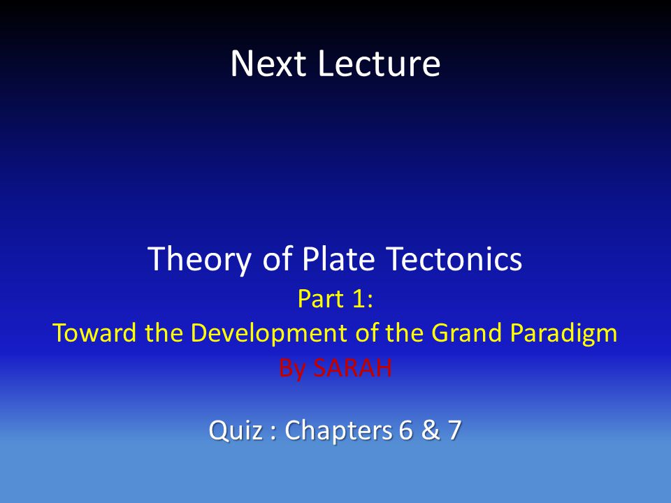 Next Lecture Theory of Plate Tectonics Part 1: Toward the Development of the Grand Paradigm By SARAH Quiz : Chapters 6 & 7