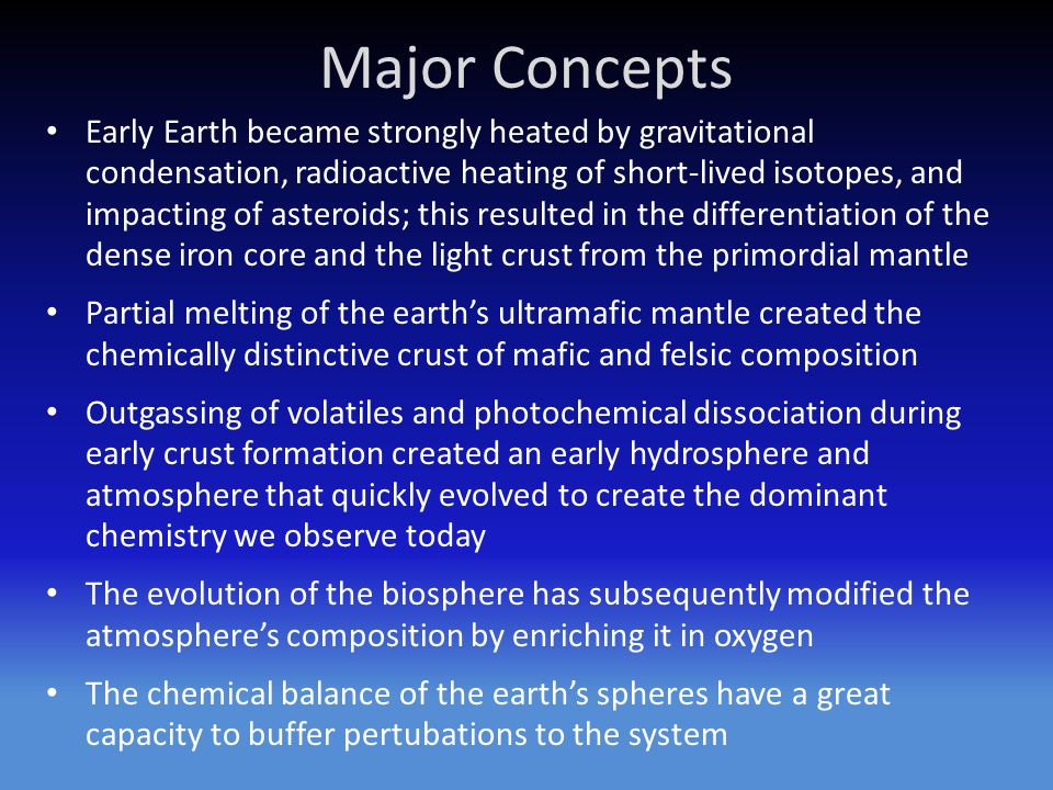 Major Concepts Early Earth became strongly heated by gravitational condensation, radioactive heating of short-lived isotopes, and impacting of asteroi
