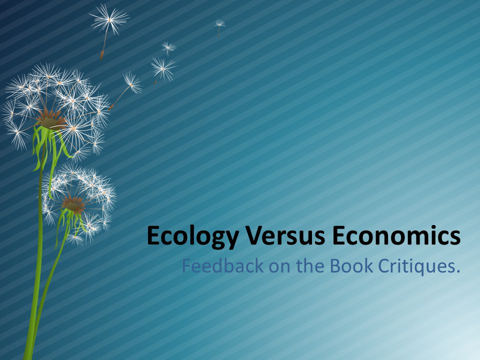 Ecology versus Economics ECOLOGY ECONOMICS Supposedly objective and neutral as a science should be Objective.