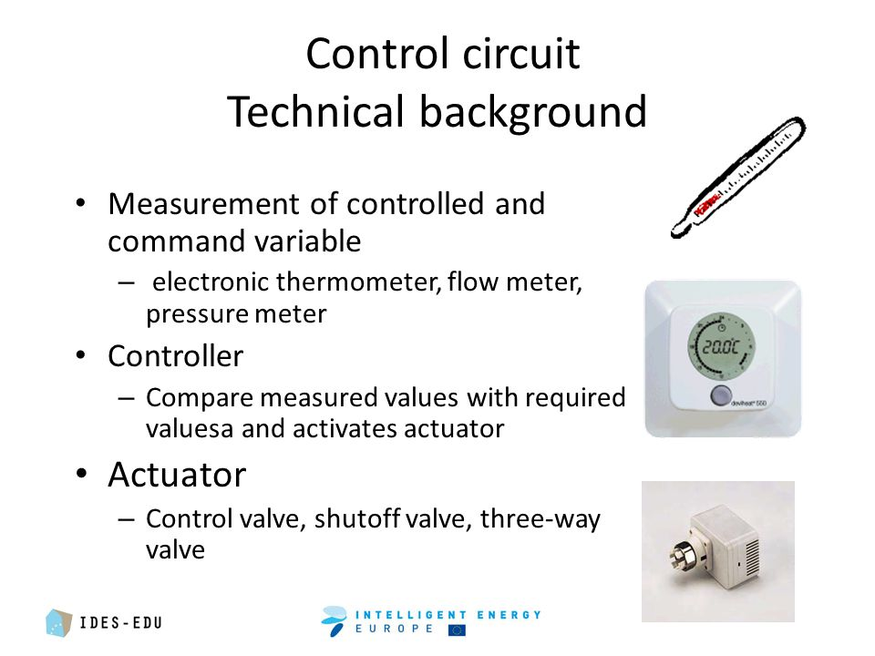 Control circuit Technical background Measurement of controlled and command variable – electronic thermometer, flow meter, pressure meter Controller – Compare measured values with required valuesa and activates actuator Actuator – Control valve, shutoff valve, three-way valve