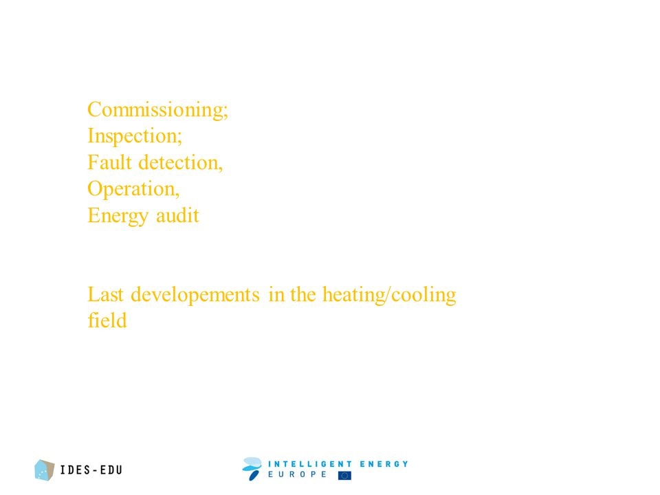 Commissioning; Inspection; Fault detection, Operation, Energy audit Last developements in the heating/cooling field