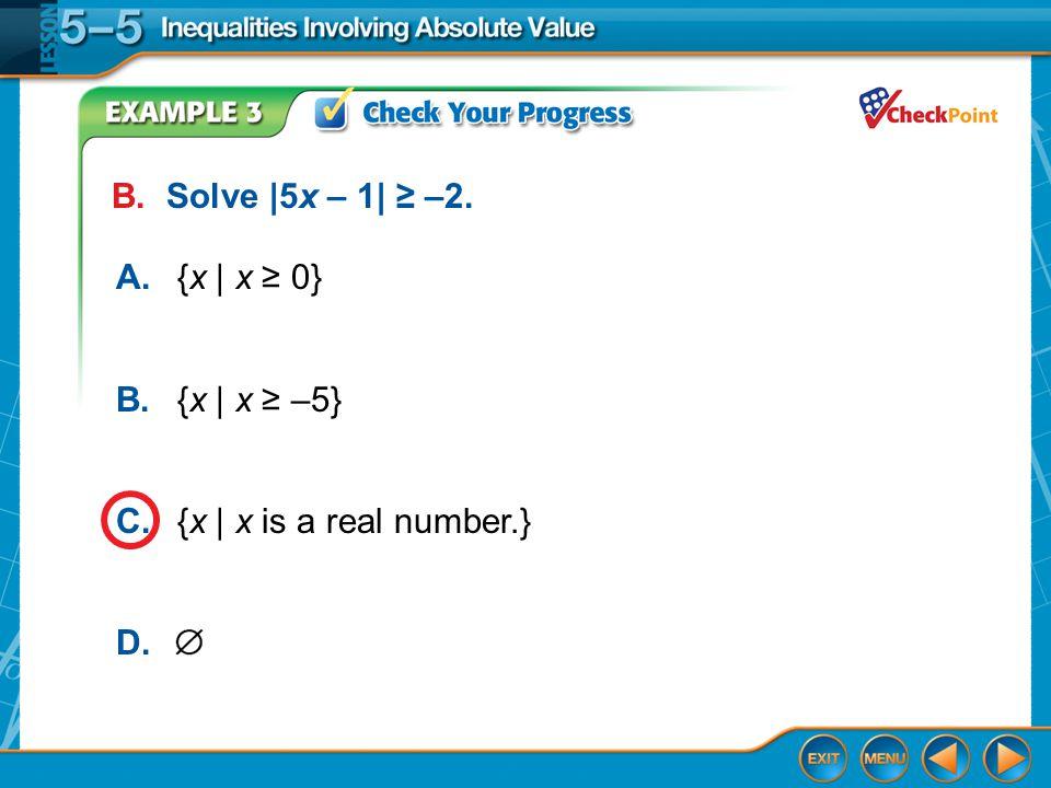 Example 3 B. Solve |5x – 1| ≥ –2. A.{x | x ≥ 0} B.{x | x ≥ –5} C.{x | x is a real number.} D.