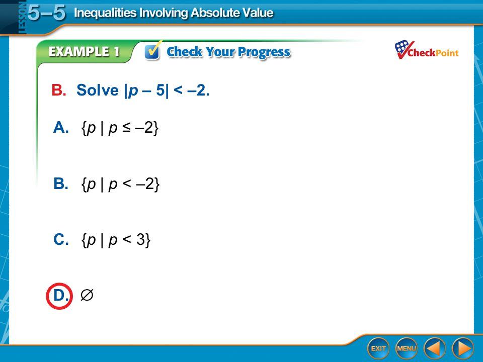 Example 1 B. Solve |p – 5| < –2. A.{p | p ≤ –2} B.{p | p < –2} C.{p | p < 3} D.