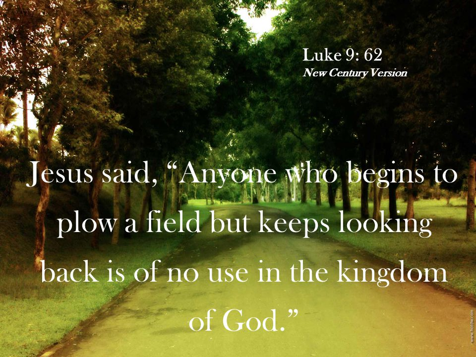 "Luke 9: 62 New Century Version Jesus said, ""Anyone who begins to plow a field but keeps looking back is of no use in the kingdom of God."""