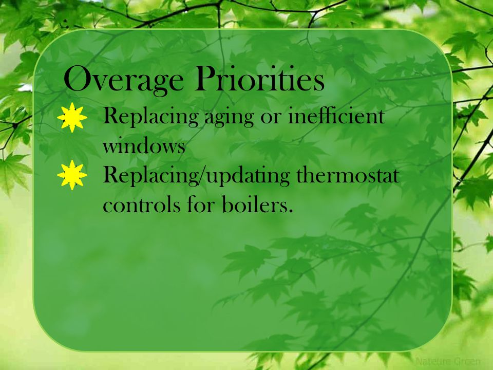 Overage Priorities a)Replacing aging or inefficient windows b)Replacing/updating thermostat controls for boilers.