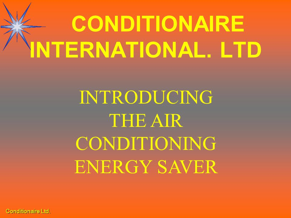 Conditionaire Ltd. INTRODUCING THE AIR CONDITIONING ENERGY SAVER CONDITIONAIRE INTERNATIONAL. LTD