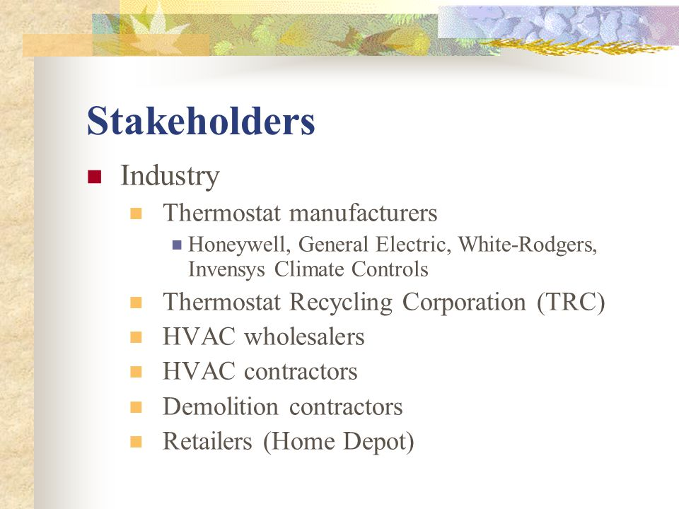 Stakeholders Industry Thermostat manufacturers Honeywell, General Electric, White-Rodgers, Invensys Climate Controls Thermostat Recycling Corporation (TRC) HVAC wholesalers HVAC contractors Demolition contractors Retailers (Home Depot)