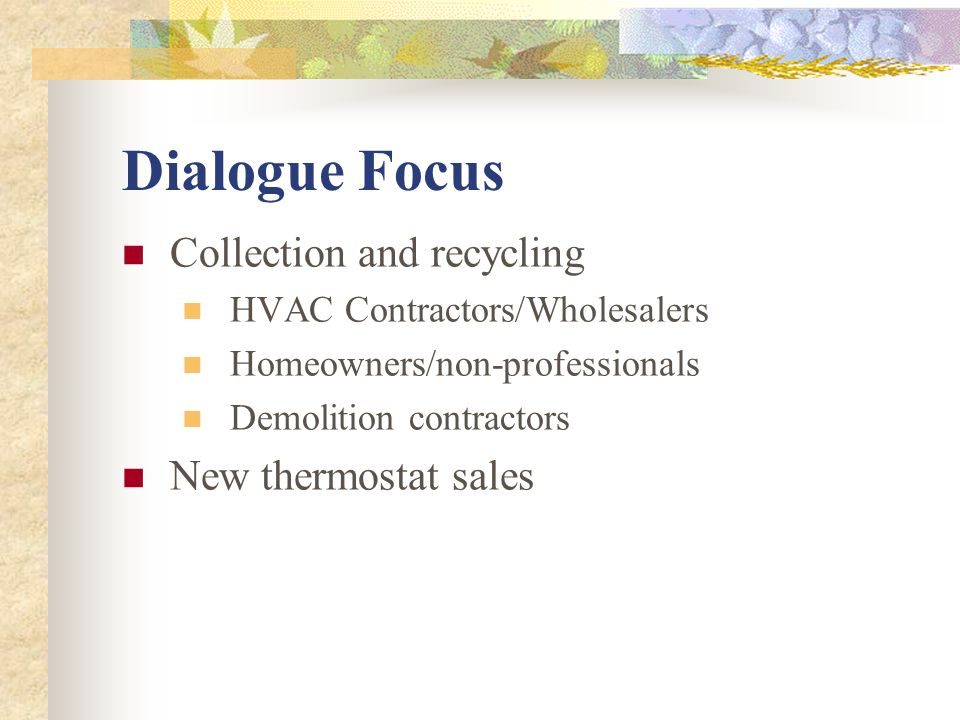 Dialogue Focus Collection and recycling HVAC Contractors/Wholesalers Homeowners/non-professionals Demolition contractors New thermostat sales