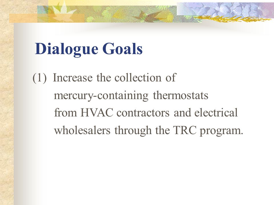 Dialogue Goals (1) Increase the collection of mercury-containing thermostats from HVAC contractors and electrical wholesalers through the TRC program.