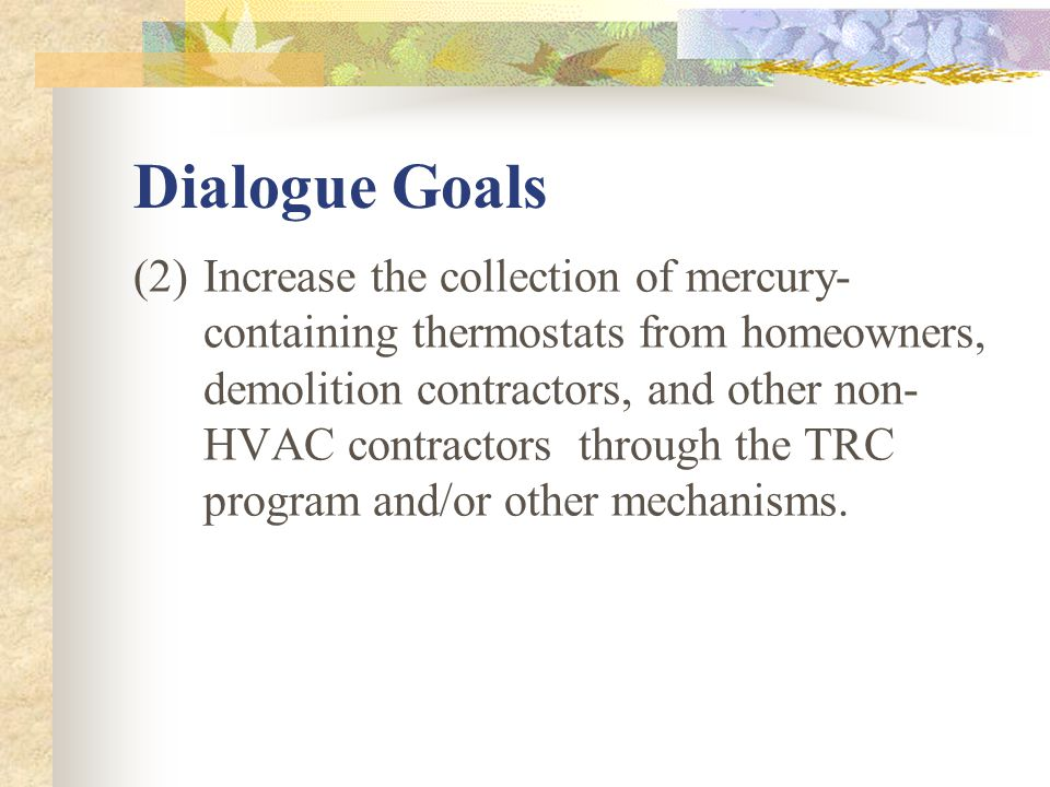 Dialogue Goals (2)Increase the collection of mercury- containing thermostats from homeowners, demolition contractors, and other non- HVAC contractors through the TRC program and/or other mechanisms.