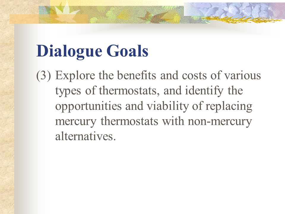 Dialogue Goals (3)Explore the benefits and costs of various types of thermostats, and identify the opportunities and viability of replacing mercury thermostats with non-mercury alternatives.