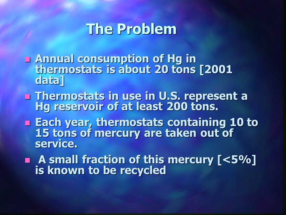 The Problem n Annual consumption of Hg in thermostats is about 20 tons [2001 data] n Thermostats in use in U.S.