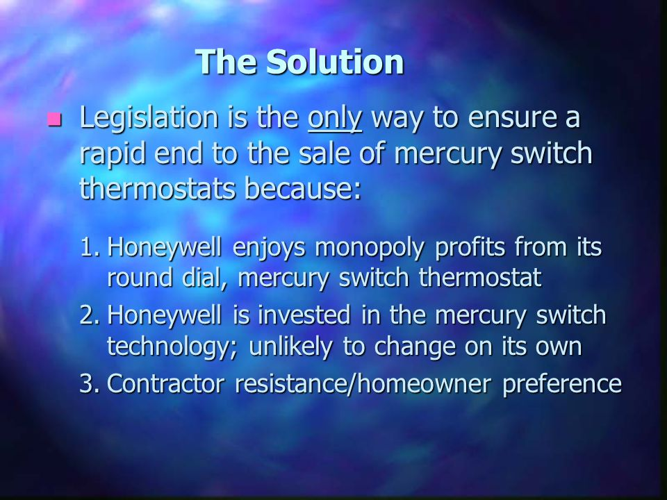The Solution n Legislation is the only way to ensure a rapid end to the sale of mercury switch thermostats because: 1.Honeywell enjoys monopoly profits from its round dial, mercury switch thermostat 2.Honeywell is invested in the mercury switch technology; unlikely to change on its own 3.Contractor resistance/homeowner preference