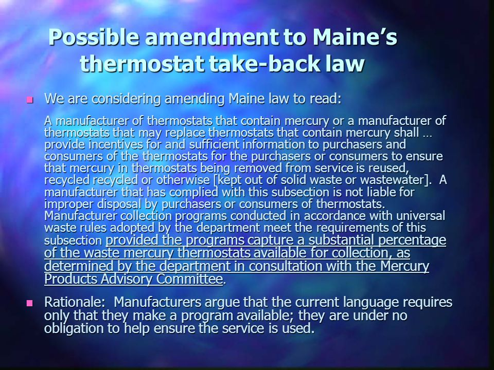 Possible amendment to Maine's thermostat take-back law n We are considering amending Maine law to read: A manufacturer of thermostats that contain mercury or a manufacturer of thermostats that may replace thermostats that contain mercury shall … provide incentives for and sufficient information to purchasers and consumers of the thermostats for the purchasers or consumers to ensure that mercury in thermostats being removed from service is reused, recycled recycled or otherwise [kept out of solid waste or wastewater].