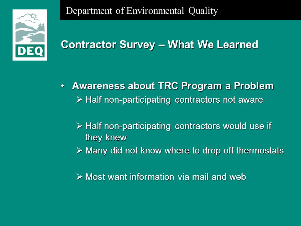 Department of Environmental Quality Contractor Survey – What We Learned Awareness about TRC Program a ProblemAwareness about TRC Program a Problem  Half non-participating contractors not aware  Half non-participating contractors would use if they knew  Many did not know where to drop off thermostats  Most want information via mail and web