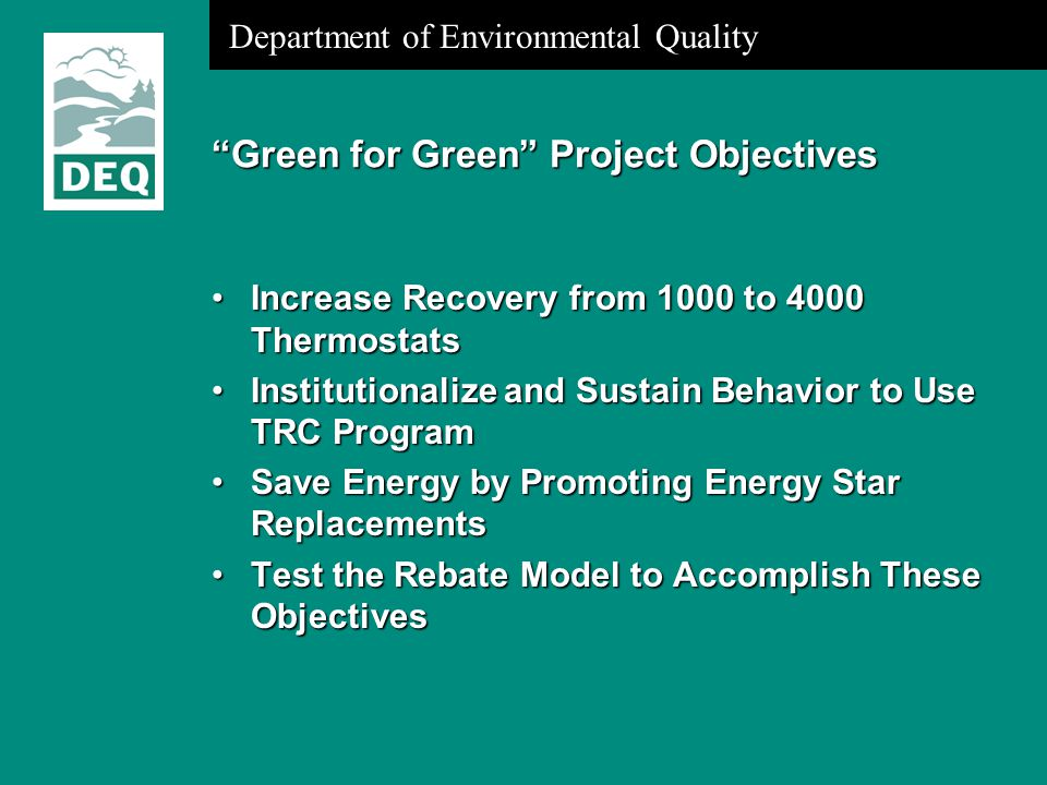 Department of Environmental Quality Green for Green Project Objectives Increase Recovery from 1000 to 4000 ThermostatsIncrease Recovery from 1000 to 4000 Thermostats Institutionalize and Sustain Behavior to Use TRC ProgramInstitutionalize and Sustain Behavior to Use TRC Program Save Energy by Promoting Energy Star ReplacementsSave Energy by Promoting Energy Star Replacements Test the Rebate Model to Accomplish These ObjectivesTest the Rebate Model to Accomplish These Objectives