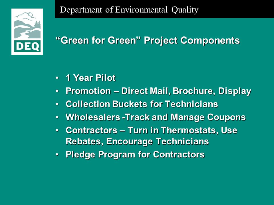 Department of Environmental Quality Green for Green Project Components 1 Year Pilot1 Year Pilot Promotion – Direct Mail, Brochure, DisplayPromotion – Direct Mail, Brochure, Display Collection Buckets for TechniciansCollection Buckets for Technicians Wholesalers -Track and Manage CouponsWholesalers -Track and Manage Coupons Contractors – Turn in Thermostats, Use Rebates, Encourage TechniciansContractors – Turn in Thermostats, Use Rebates, Encourage Technicians Pledge Program for ContractorsPledge Program for Contractors