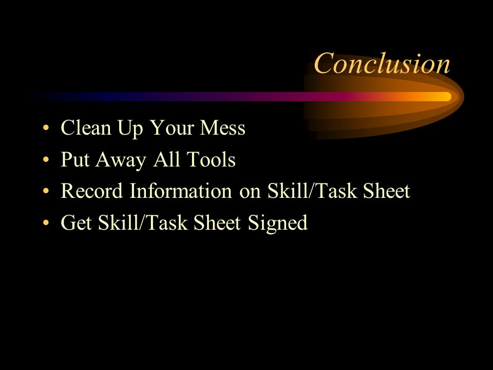 Conclusion Clean Up Your Mess Put Away All Tools Record Information on Skill/Task Sheet Get Skill/Task Sheet Signed