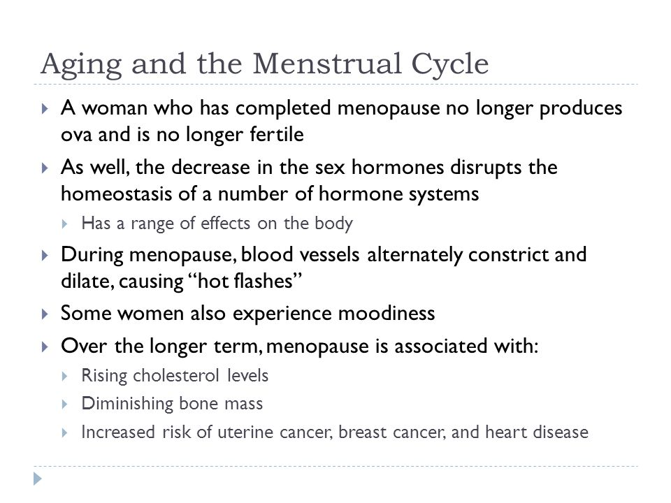Aging and the Menstrual Cycle  A woman who has completed menopause no longer produces ova and is no longer fertile  As well, the decrease in the sex