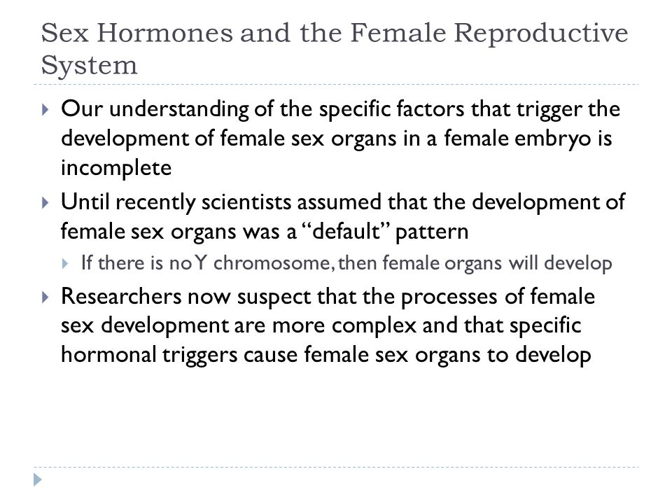 Sex Hormones and the Female Reproductive System  Our understanding of the specific factors that trigger the development of female sex organs in a fem