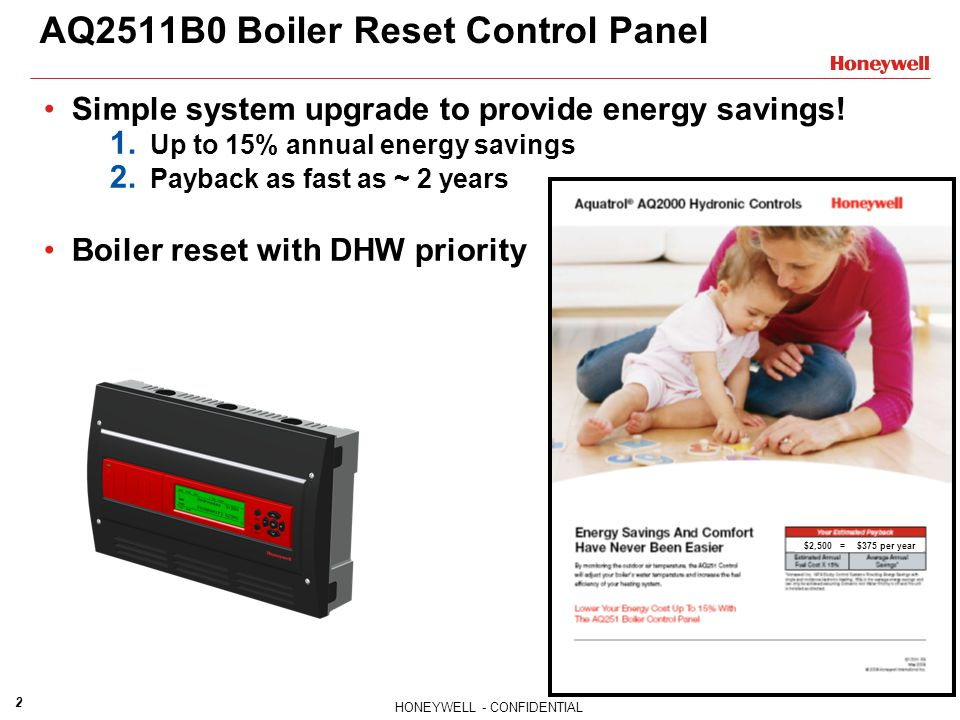 HONEYWELL - CONFIDENTIAL 2 AQ2511B0 Boiler Reset Control Panel Simple system upgrade to provide energy savings! 1. Up to 15% annual energy savings 2.