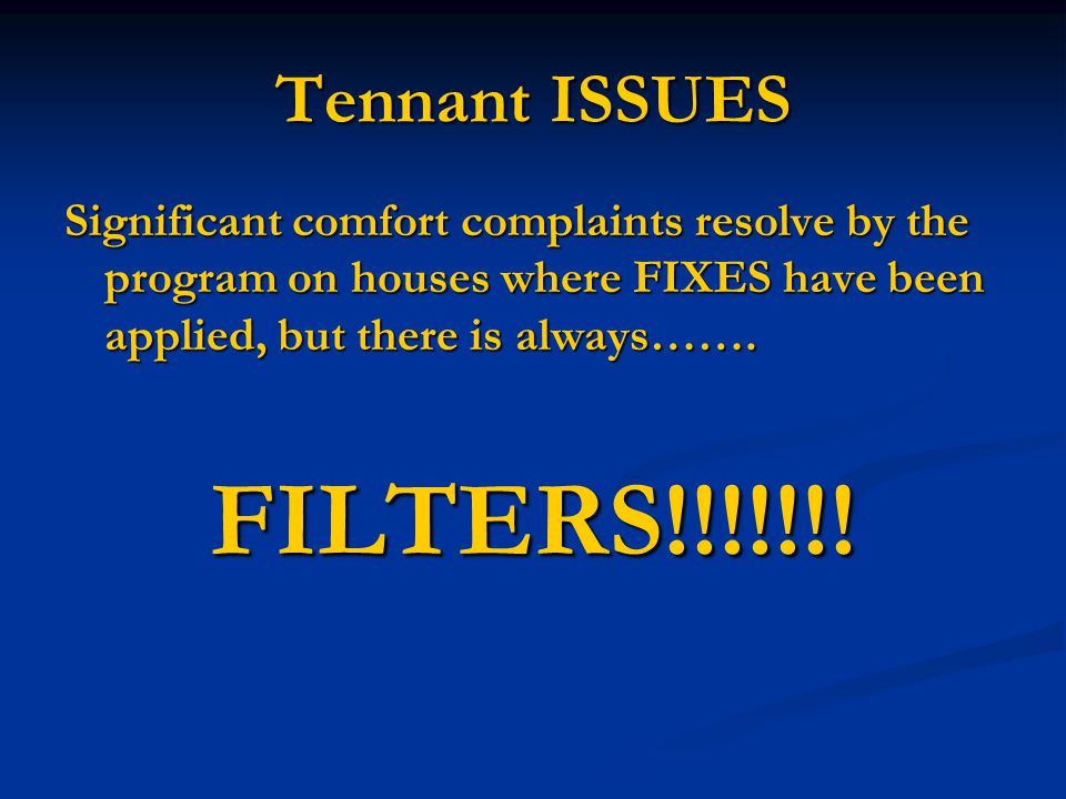 Tennant ISSUES Significant comfort complaints resolve by the program on houses where FIXES have been applied, but there is always…….