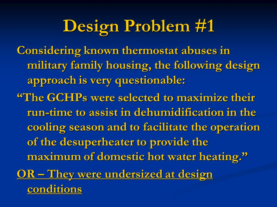 Design Problem #1 Considering known thermostat abuses in military family housing, the following design approach is very questionable: The GCHPs were selected to maximize their run-time to assist in dehumidification in the cooling season and to facilitate the operation of the desuperheater to provide the maximum of domestic hot water heating. OR – They were undersized at design conditions