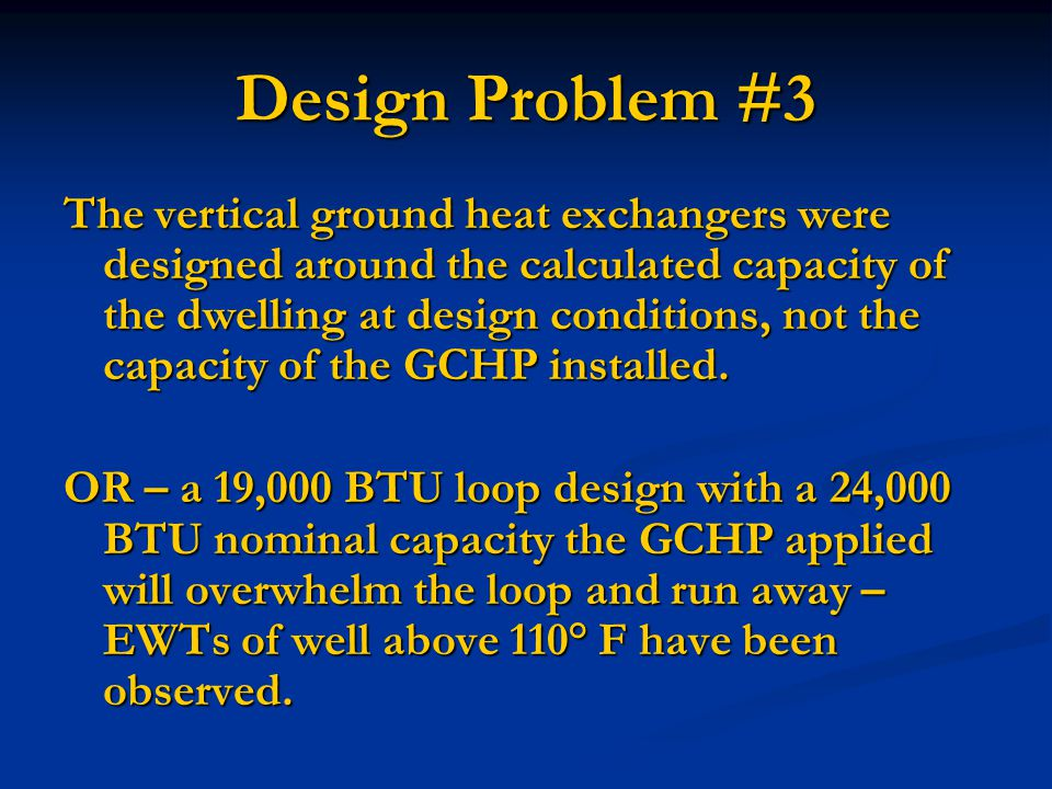 Design Problem #3 The vertical ground heat exchangers were designed around the calculated capacity of the dwelling at design conditions, not the capacity of the GCHP installed.