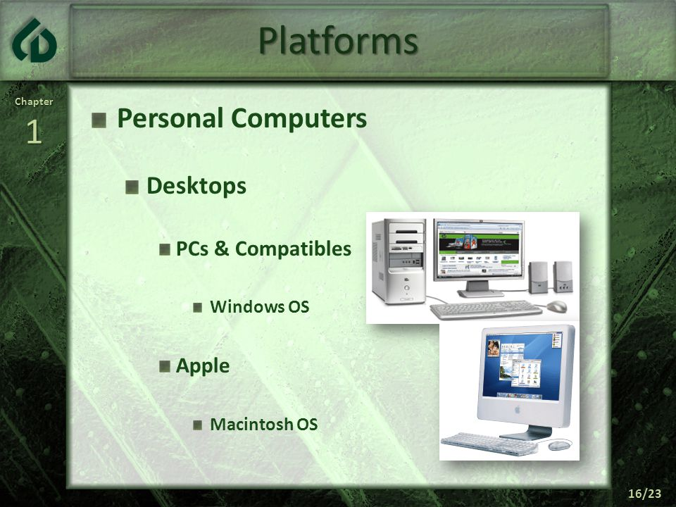 Chapter1 16/23 Platforms Personal Computers Desktops PCs & Compatibles Windows OS Apple Macintosh OS