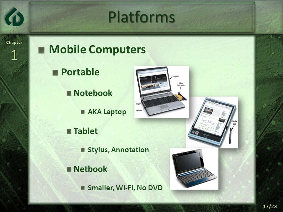 Chapter1 17/23 Platforms Mobile Computers Portable Notebook AKA Laptop Tablet Stylus, Annotation Netbook Smaller, WI-FI, No DVD