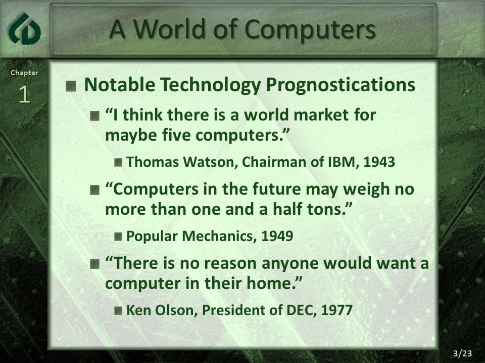 Chapter1 3/23 A World of Computers Notable Technology Prognostications I think there is a world market for maybe five computers. Thomas Watson, Chairman of IBM, 1943 Computers in the future may weigh no more than one and a half tons. Popular Mechanics, 1949 There is no reason anyone would want a computer in their home. Ken Olson, President of DEC, 1977