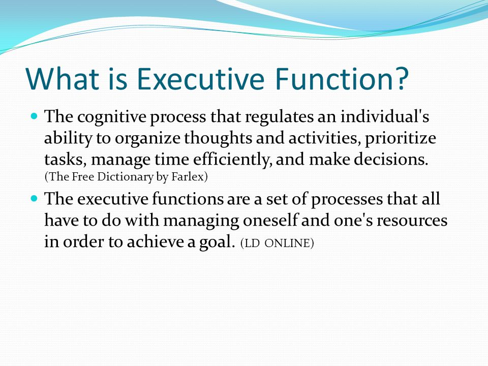 What is Executive Function? The cognitive process that regulates an individual's ability to organize thoughts and activities, prioritize tasks, manage