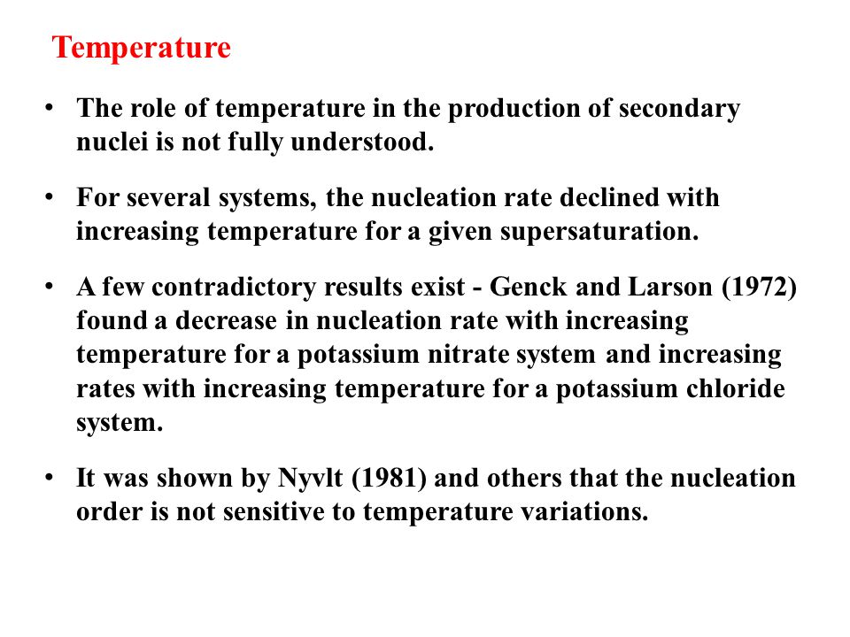 Temperature The role of temperature in the production of secondary nuclei is not fully understood. For several systems, the nucleation rate declined w