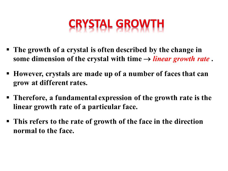  The growth of a crystal is often described by the change in some dimension of the crystal with time  linear growth rate.  However, crystals are ma
