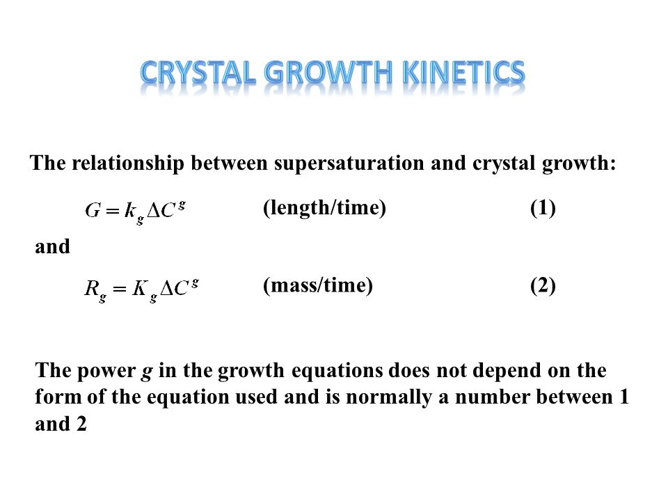 The relationship between supersaturation and crystal growth: (length/time)(1) (mass/time)(2) and The power g in the growth equations does not depend o