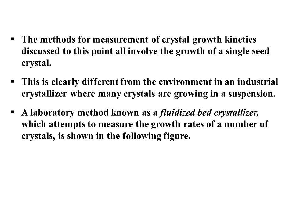 The methods for measurement of crystal growth kinetics discussed to this point all involve the growth of a single seed crystal.  This is clearly di