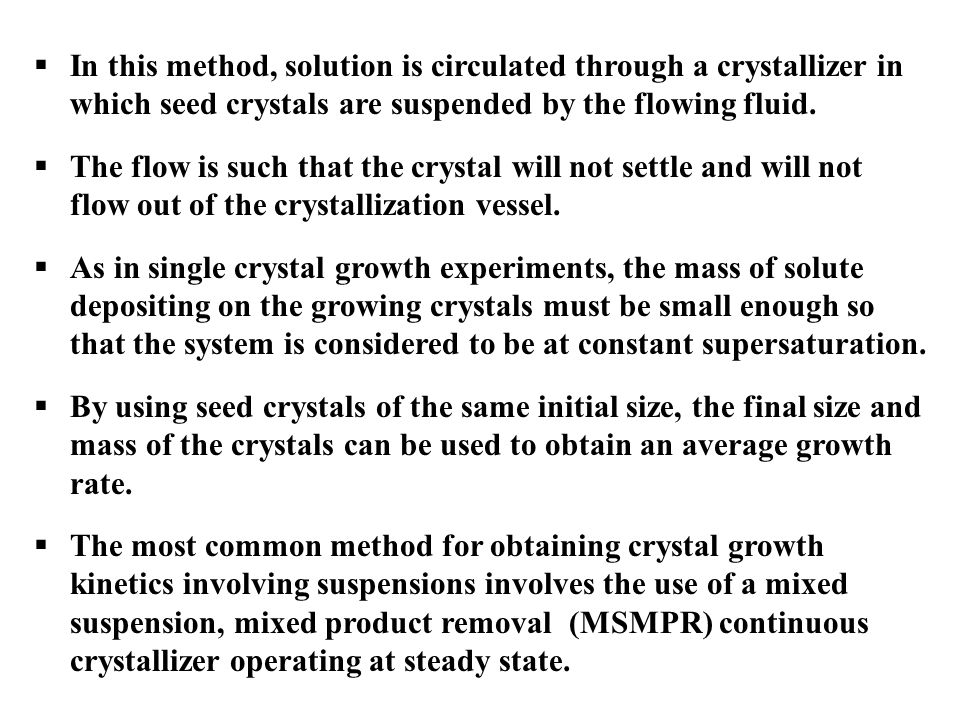  In this method, solution is circulated through a crystallizer in which seed crystals are suspended by the flowing fluid.  The flow is such that the