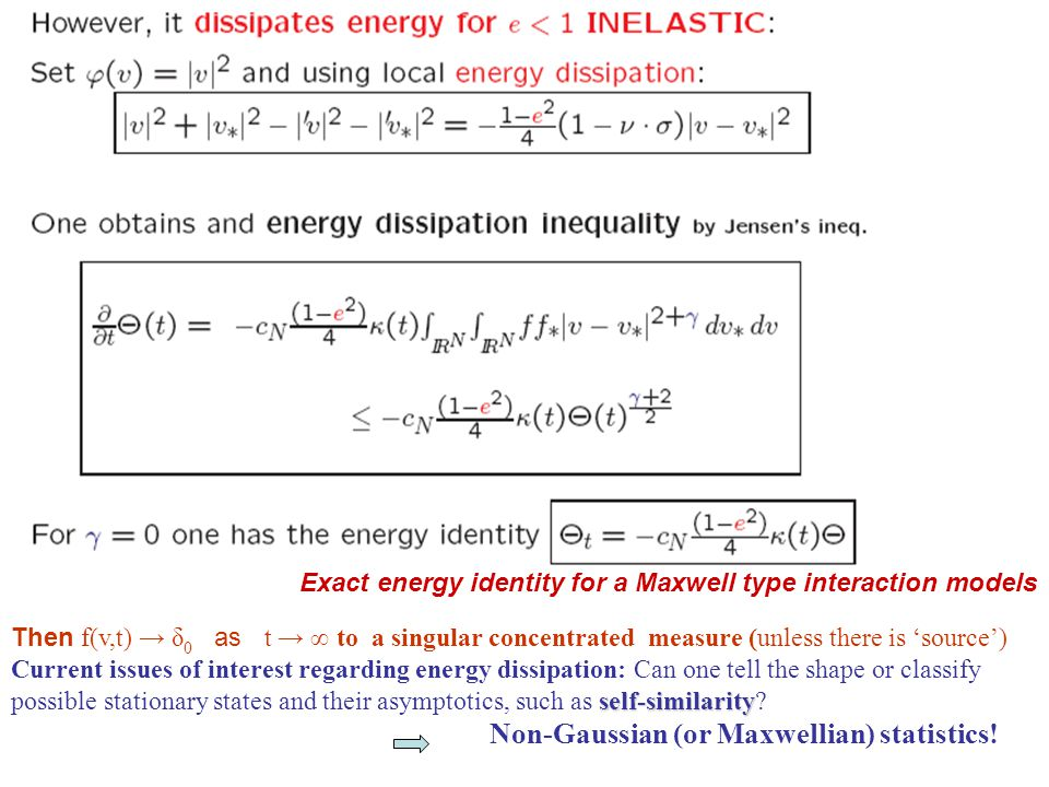 Reviewing inelastic properties INELASTIC Boltzmann collision term: No classical H-Theorem if e = constant < 1 It dissipates total energy for e < 1 by Jensen s inequality:  Inelasticity brings loss of micro reversibility time irreversibility  but keeps time irreversibility !!: That is, there are stationary states and, in some particular cases we can show stability to stationary and self-similar states (Multi-linear Maxwell molecule equations of collisional type and variable hard potentials for collisions with a background thermostat) NESS  However: Existence of NESS: Non Equilibrium Statistical States (stable stationary states are non-Gaussian pdf's)