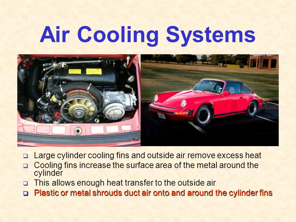 Air Cooling Systems  Large cylinder cooling fins and outside air remove excess heat  Cooling fins increase the surface area of the metal around the